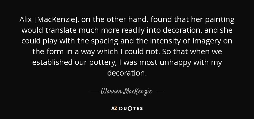 Alix [MacKenzie], on the other hand, found that her painting would translate much more readily into decoration, and she could play with the spacing and the intensity of imagery on the form in a way which I could not. So that when we established our pottery, I was most unhappy with my decoration. - Warren MacKenzie
