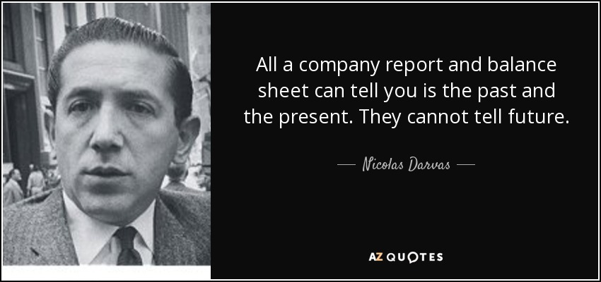 All a company report and balance sheet can tell you is the past and the present. They cannot tell future. - Nicolas Darvas