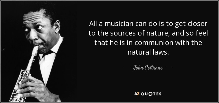 All a musician can do is to get closer to the sources of nature, and so feel that he is in communion with the natural laws. - John Coltrane