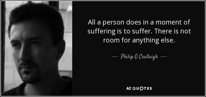 All a person does in a moment of suffering is to suffer. There is not room for anything else. - Philip O Ceallaigh