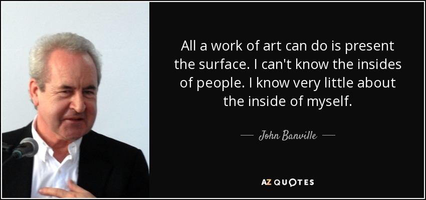 All a work of art can do is present the surface. I can't know the insides of people. I know very little about the inside of myself. - John Banville