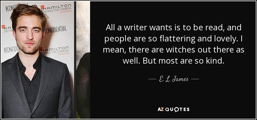 All a writer wants is to be read, and people are so flattering and lovely. I mean, there are witches out there as well. But most are so kind. - E. L. James