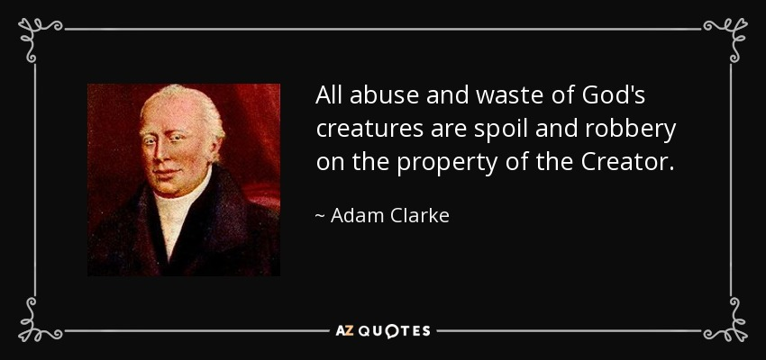 All abuse and waste of God's creatures are spoil and robbery on the property of the Creator. - Adam Clarke