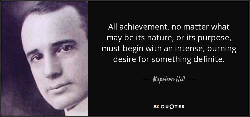 All achievement, no matter what may be its nature, or its purpose, must begin with an intense, burning desire for something definite. - Napoleon Hill