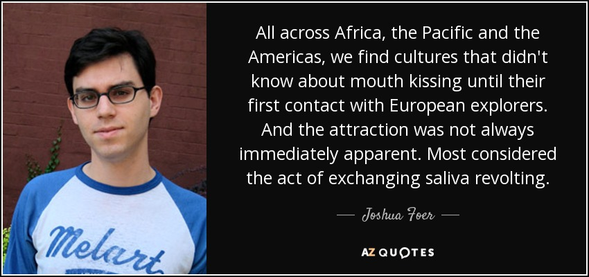 All across Africa, the Pacific and the Americas, we find cultures that didn't know about mouth kissing until their first contact with European explorers. And the attraction was not always immediately apparent. Most considered the act of exchanging saliva revolting. - Joshua Foer