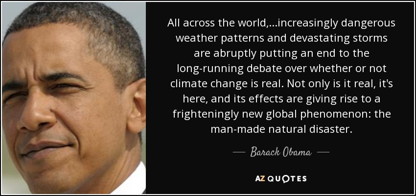 All across the world, ...increasingly dangerous weather patterns and devastating storms are abruptly putting an end to the long-running debate over whether or not climate change is real. Not only is it real, it's here, and its effects are giving rise to a frighteningly new global phenomenon: the man-made natural disaster. - Barack Obama