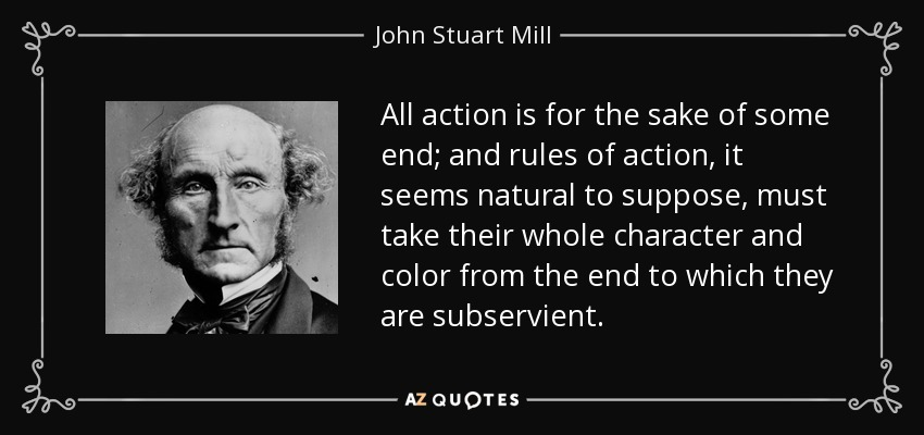 All action is for the sake of some end; and rules of action, it seems natural to suppose, must take their whole character and color from the end to which they are subservient. - John Stuart Mill