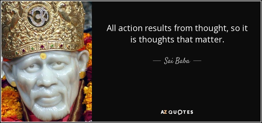 All action results from thought, so it is thoughts that matter. - Sai Baba