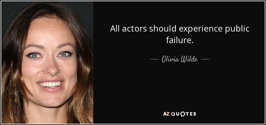 All actors should experience public failure. - Olivia Wilde
