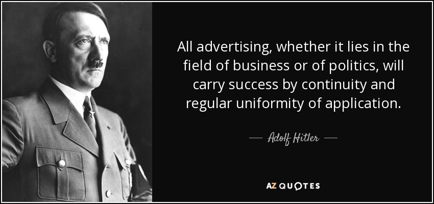All advertising, whether it lies in the field of business or of politics, will carry success by continuity and regular uniformity of application. - Adolf Hitler