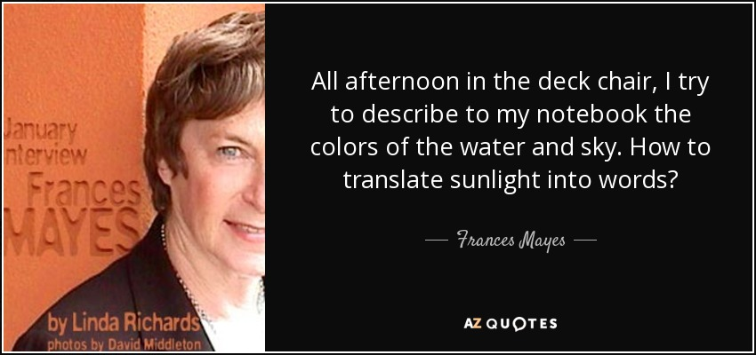 All afternoon in the deck chair, I try to describe to my notebook the colors of the water and sky. How to translate sunlight into words? - Frances Mayes