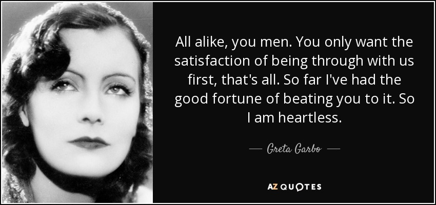 All alike, you men. You only want the satisfaction of being through with us first, that's all. So far I've had the good fortune of beating you to it. So I am heartless. - Greta Garbo