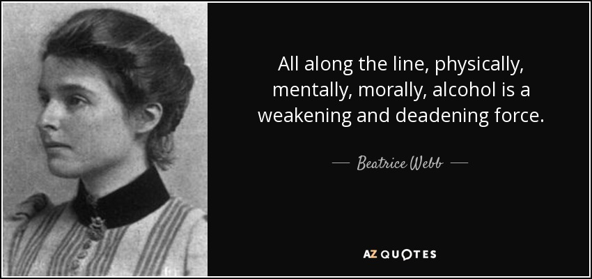 All along the line, physically, mentally, morally, alcohol is a weakening and deadening force. - Beatrice Webb