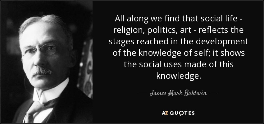 All along we find that social life - religion, politics, art - reflects the stages reached in the development of the knowledge of self; it shows the social uses made of this knowledge. - James Mark Baldwin