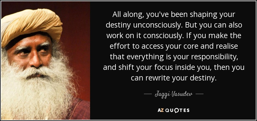 All along, you've been shaping your destiny unconsciously. But you can also work on it consciously. If you make the effort to access your core and realise that everything is your responsibility, and shift your focus inside you, then you can rewrite your destiny. - Jaggi Vasudev
