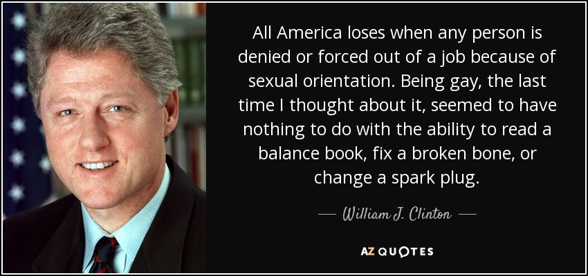 All America loses when any person is denied or forced out of a job because of sexual orientation. Being gay, the last time I thought about it, seemed to have nothing to do with the ability to read a balance book, fix a broken bone, or change a spark plug. - William J. Clinton