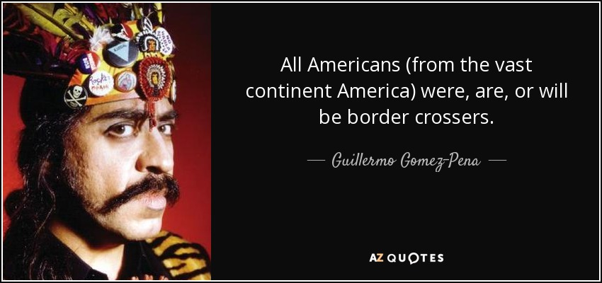 All Americans (from the vast continent America) were, are, or will be border crossers. - Guillermo Gomez-Pena