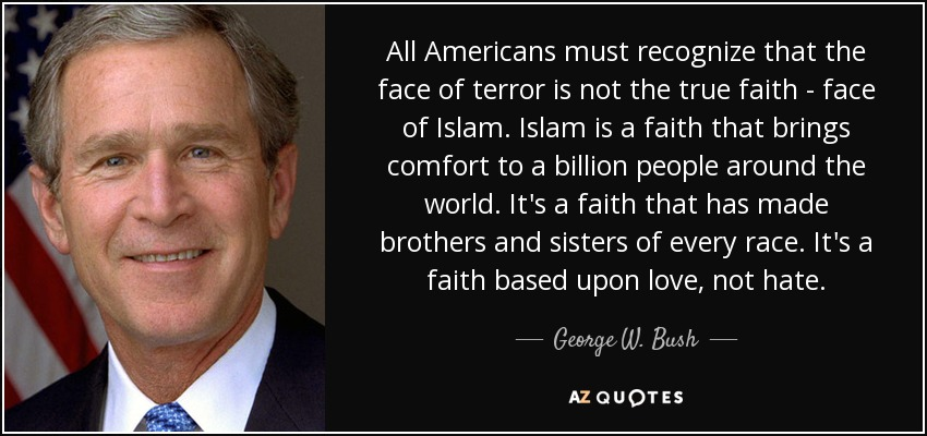 All Americans must recognize that the face of terror is not the true faith - face of Islam. Islam is a faith that brings comfort to a billion people around the world. It's a faith that has made brothers and sisters of every race. It's a faith based upon love, not hate. - George W. Bush