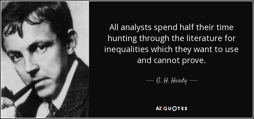 All analysts spend half their time hunting through the literature for inequalities which they want to use and cannot prove. - G. H. Hardy