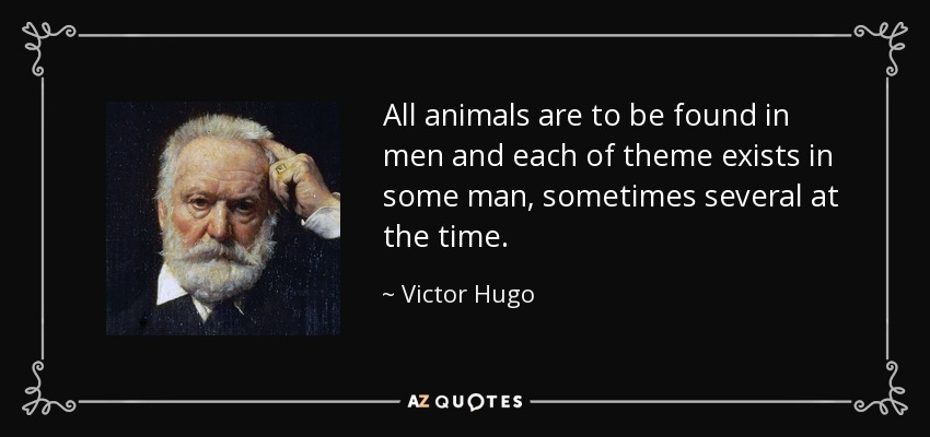 All animals are to be found in men and each of theme exists in some man, sometimes several at the time. - Victor Hugo