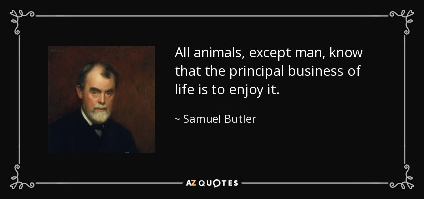 All animals, except man, know that the principal business of life is to enjoy it. - Samuel Butler