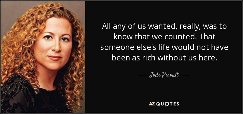 All any of us wanted, really, was to know that we counted. That someone else's life would not have been as rich without us here. - Jodi Picoult