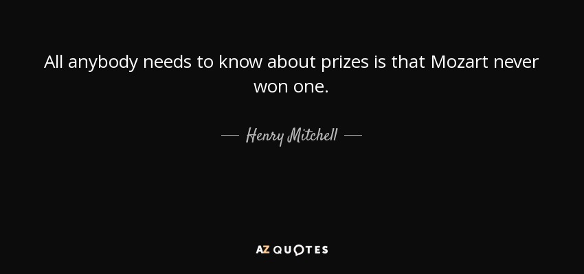 All anybody needs to know about prizes is that Mozart never won one. - Henry Mitchell