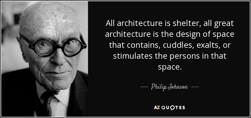 All architecture is shelter, all great architecture is the design of space that contains, cuddles, exalts, or stimulates the persons in that space. - Philip Johnson