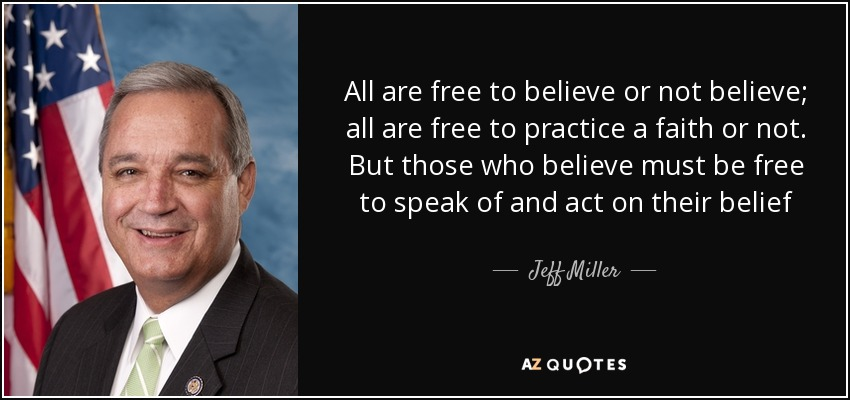 All are free to believe or not believe; all are free to practice a faith or not. But those who believe must be free to speak of and act on their belief - Jeff Miller