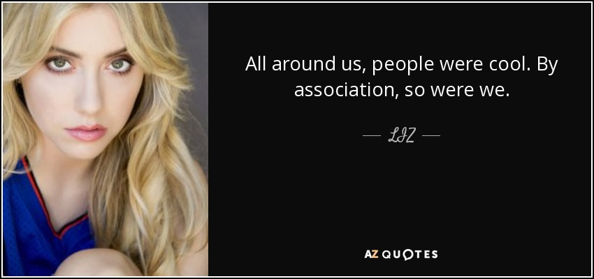 All around us, people were cool. By association, so were we. - LIZ