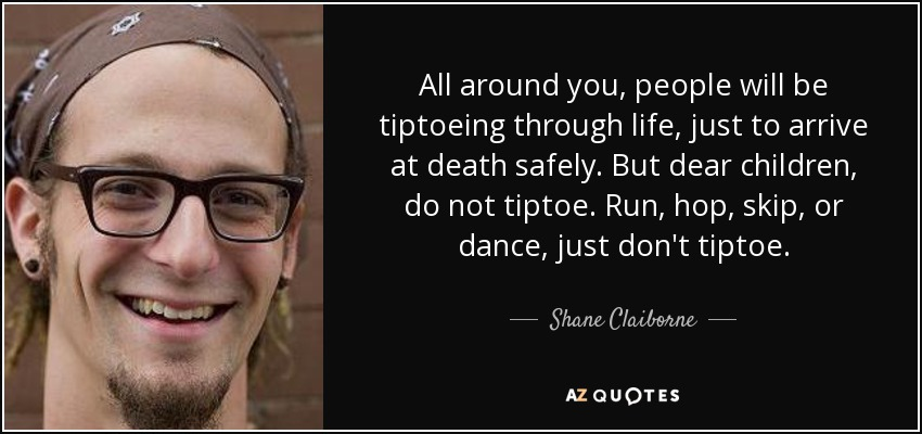 All around you, people will be tiptoeing through life, just to arrive at death safely. But dear children, do not tiptoe. Run, hop, skip, or dance, just don't tiptoe. - Shane Claiborne