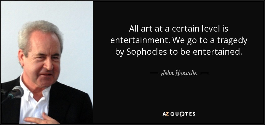 All art at a certain level is entertainment. We go to a tragedy by Sophocles to be entertained. - John Banville