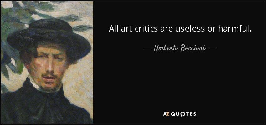 All art critics are useless or harmful. - Umberto Boccioni