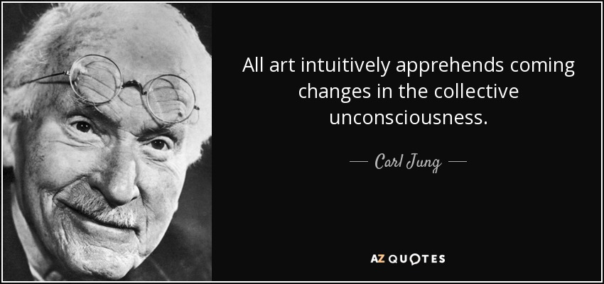 All art intuitively apprehends coming changes in the collective unconsciousness. - Carl Jung