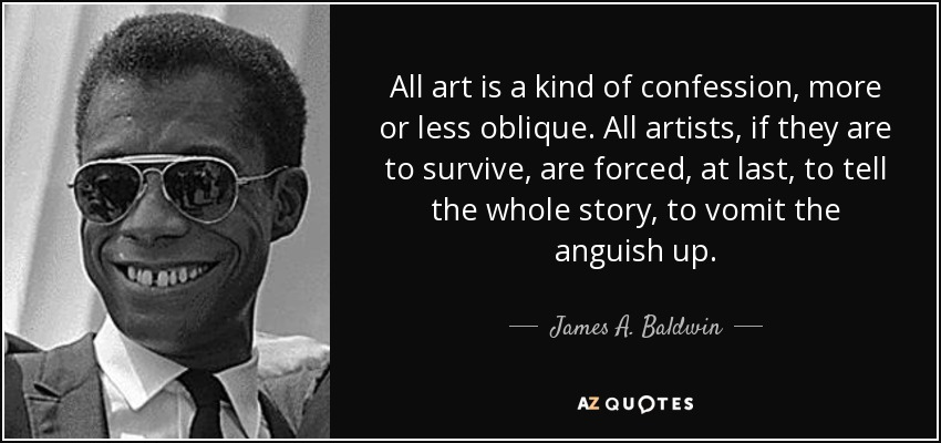 All art is a kind of confession, more or less oblique. All artists, if they are to survive, are forced, at last, to tell the whole story; to vomit the anguish up. - James A. Baldwin