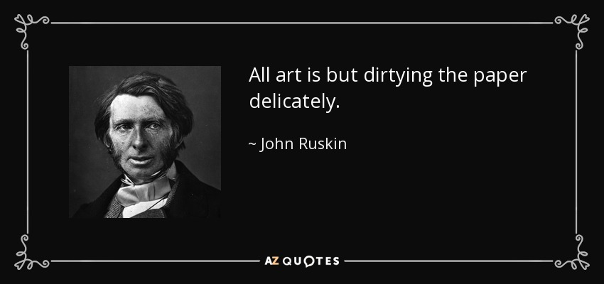 All art is but dirtying the paper delicately. - John Ruskin