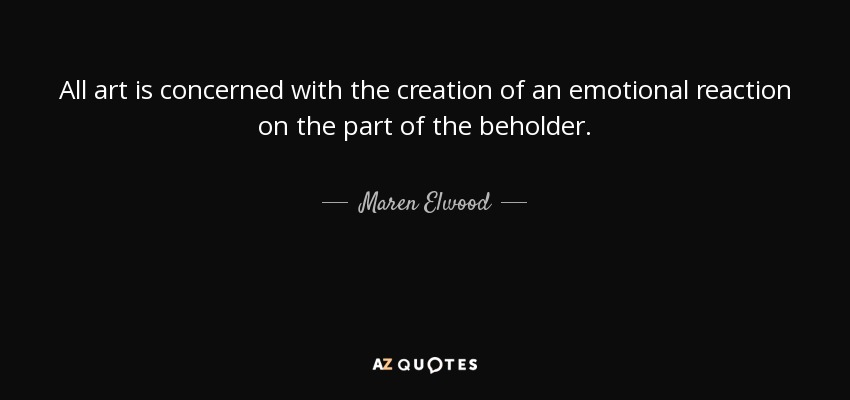 All art is concerned with the creation of an emotional reaction on the part of the beholder. - Maren Elwood