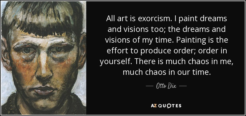 All art is exorcism. I paint dreams and visions too; the dreams and visions of my time. Painting is the effort to produce order; order in yourself. There is much chaos in me, much chaos in our time. - Otto Dix