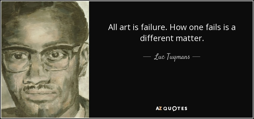 All art is failure. How one fails is a different matter. - Luc Tuymans