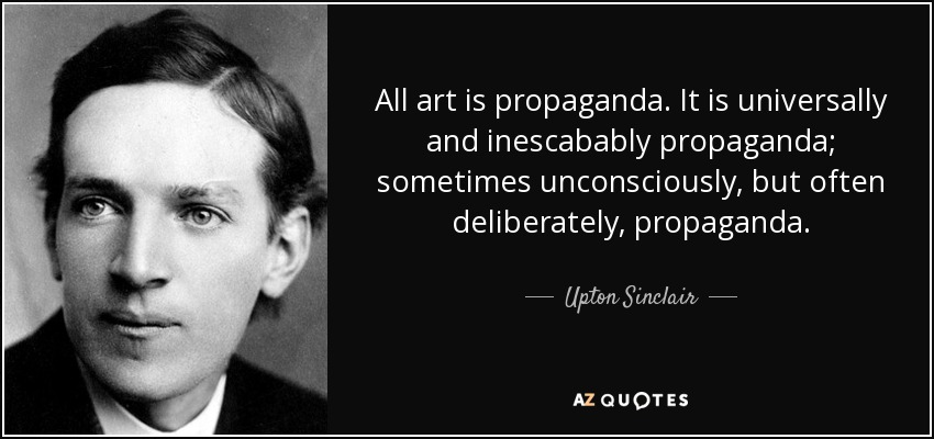 All art is propaganda. It is universally and inescabably propaganda; sometimes unconsciously, but often deliberately, propaganda. - Upton Sinclair