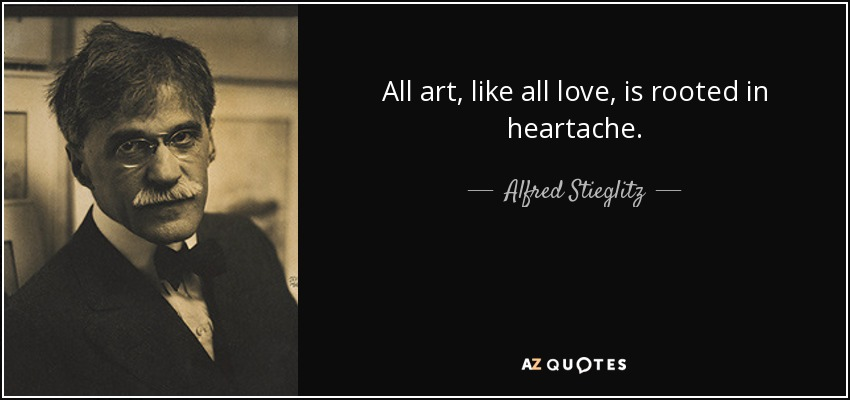 All art, like all love, is rooted in heartache. - Alfred Stieglitz