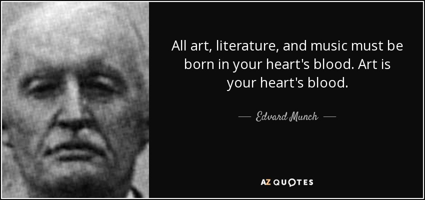 All art, literature, and music must be born in your heart's blood. Art is your heart's blood. - Edvard Munch