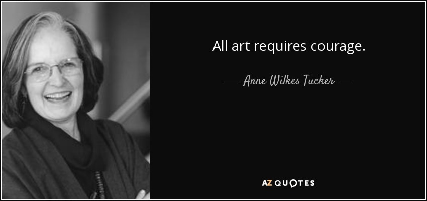 All art requires courage. - Anne Wilkes Tucker