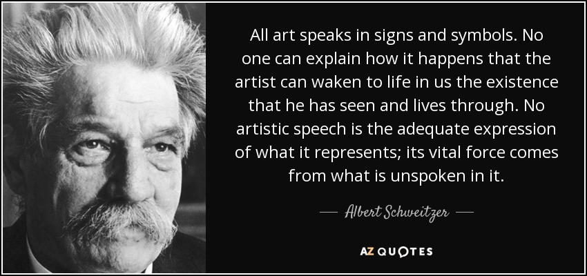 All art speaks in signs and symbols. No one can explain how it happens that the artist can waken to life in us the existence that he has seen and lives through. No artistic speech is the adequate expression of what it represents; its vital force comes from what is unspoken in it. - Albert Schweitzer