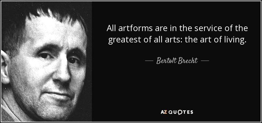 All artforms are in the service of the greatest of all arts: the art of living. - Bertolt Brecht