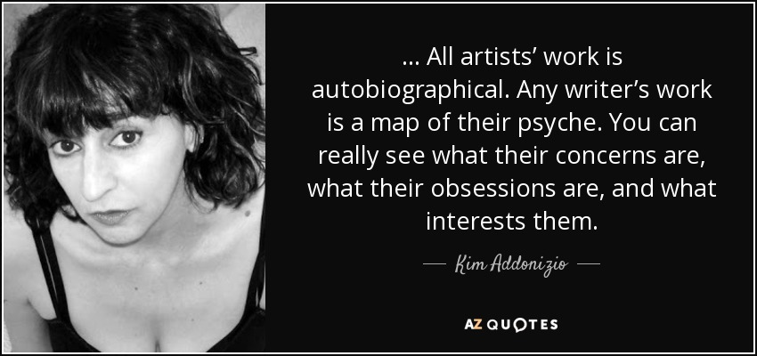 . . . All artists' work is autobiographical. Any writer's work is a map of their psyche. You can really see what their concerns are, what their obsessions are, and what interests them. - Kim Addonizio