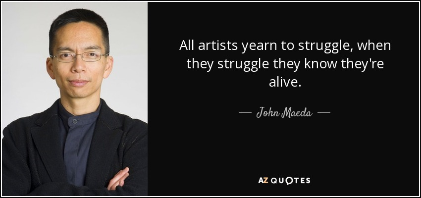 All artists yearn to struggle, when they struggle they know they're alive. - John Maeda