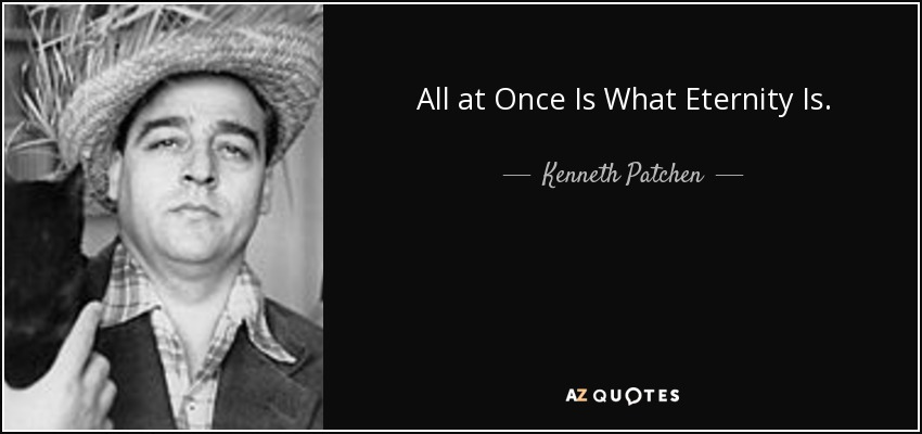 All at Once Is What Eternity Is. - Kenneth Patchen