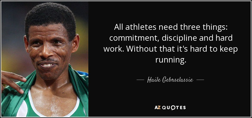 All athletes need three things: commitment, discipline and hard work. Without that it's hard to keep running. - Haile Gebrselassie
