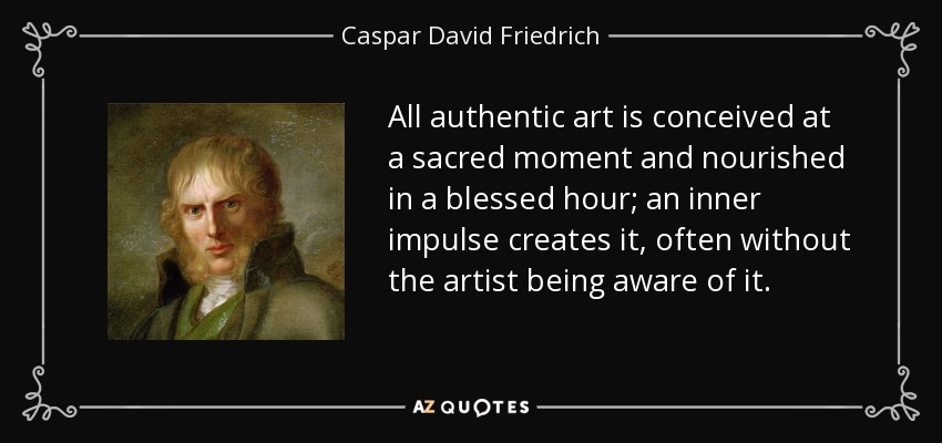 All authentic art is conceived at a sacred moment and nourished in a blessed hour; an inner impulse creates it, often without the artist being aware of it. - Caspar David Friedrich